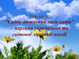 """Тема уроку: """"Садок  вишневий коло  хати"""" – перлина  української та світової ліричної поезії"""