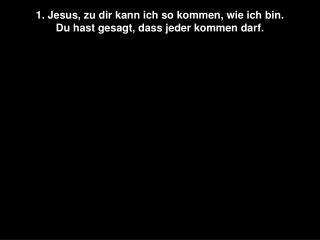 1. Jesus, zu dir kann ich so kommen, wie ich bin. Du hast gesagt, dass jeder kommen darf.