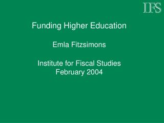Funding Higher Education Emla Fitzsimons Institute for Fiscal Studies February 2004