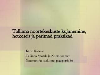 Tallinna noortekeskuste kujunemine, hetkeseis ja parimad praktikad