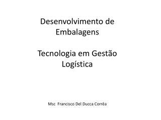 Desenvolvimento de  Embalagens  Tecnologia em Gestão Logística  Msc  Francisco Del Ducca Corrêa