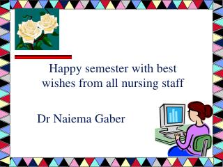 Happy semester with best wishes from all nursing staff Dr Naiema Gaber