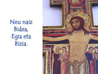 Neu naiz Bidea, Egia eta Bizia.
