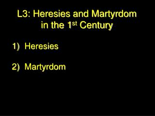 L3: Heresies and Martyrdom  in the 1 st  Century Heresies 2)	Martyrdom
