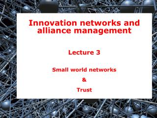 Innovation networks and alliance management Lecture 3 Small world networks &  Trust