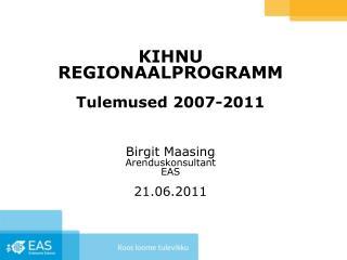 KIHNU REGIONAALPROGRAMM Tulemused 2007-2011 Birgit Maasing Arenduskonsultant EAS 21.06.2011