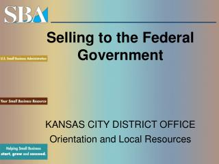Selling to the Federal Government KANSAS CITY DISTRICT OFFICE Orientation and Local Resources