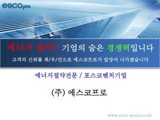 에너지 절약 ! 기업의 숨은  경쟁력 입니다 고객의 신뢰를 최 / 우 / 선으로 에스코프로가 앞장서 나가겠습니다