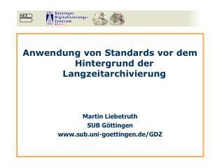 Anwendung von Standards vor dem Hintergrund der Langzeitarchivierung Martin Liebetruth