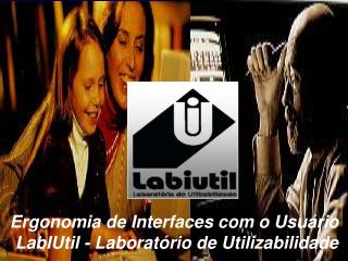 Ergonomia de Interfaces com o Usuário  LabIUtil - Laboratório de Utilizabilidade