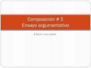 Composición # 5 Ensayo argumentativo