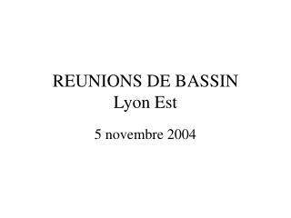 REUNIONS DE BASSIN Lyon Est