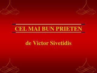 CEL MAI BUN PRIETEN de Victor Sivetidis