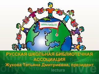 РУССКАЯ ШКОЛЬНАЯ БИБЛИОТЕЧНАЯ АССОЦИАЦИЯ Жукова Татьяна Дмитриевна, президент