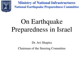 On Earthquake Preparedness in Israel Dr. Avi Shapira Chairman of the Steering Committee