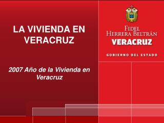 LA VIVIENDA EN VERACRUZ 2007 Año de la Vivienda en Veracruz