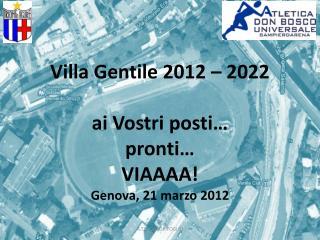 Villa Gentile 2012 – 2022 ai Vostri posti… pronti… VIAAAA! Genova, 21 marzo 2012