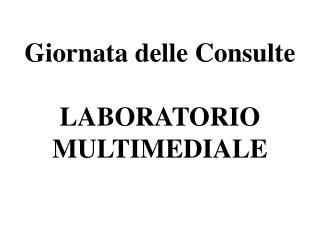 Giornata delle Consulte LABORATORIO MULTIMEDIALE