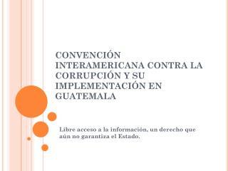 CONVENCIÓN INTERAMERICANA CONTRA LA CORRUPCIÓN Y SU IMPLEMENTACIÓN EN GUATEMALA
