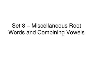 Set 8 – Miscellaneous Root Words and Combining Vowels
