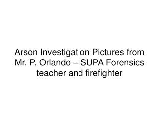 Arson Investigation Pictures from Mr. P. Orlando – SUPA Forensics teacher and firefighter
