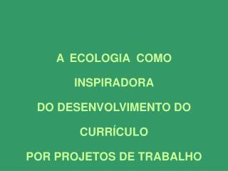 A  ECOLOGIA  COMO INSPIRADORA  DO DESENVOLVIMENTO DO CURRÍCULO  POR PROJETOS DE TRABALHO