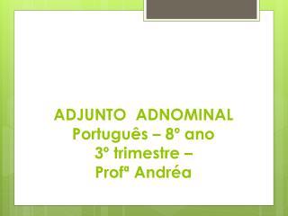 A DJUNTO  ADNOMINAL Português – 8º ano 3º trimestre –  Profª Andréa