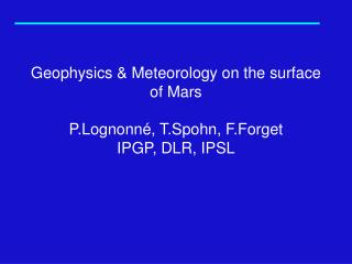 Geophysics & Meteorology on the surface of Mars P.Lognonn�, T.Spohn, F.Forget IPGP, DLR, IPSL