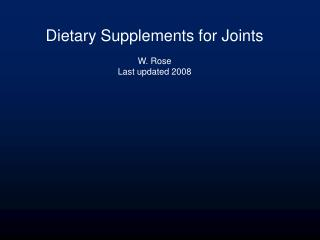 Dietary Supplements for Joints W. Rose Last updated 2008