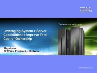 Leveraging System z Server Capabilities to Improve Total Cost of Ownership
