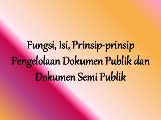 Fungsi, Isi, Prinsip-prinsip Pengelolaan Dokumen Publik dan Dokumen Semi  Publik