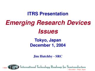 ITRS Presentation Emerging Research Devices Issues Tokyo, Japan December 1, 2004