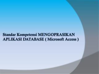 Standar Kompetensi MENGOPRASIKAN APLIKASI DATABASE ( Microsoft Access )