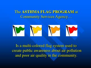 The ASTHMA FLAG PROGRAM at Community Services Agency       Is a multi-colored flag system used to   create public awaren