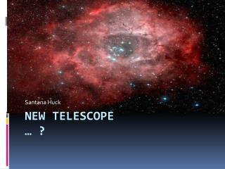 New Telescope  … ?
