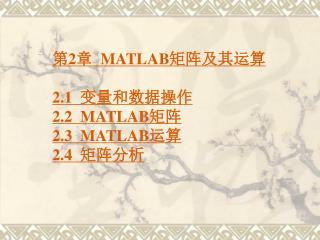 第 2 章   MATLAB 矩阵及其运算 2.1   变量和数据操作 2.2  MATLAB 矩阵 2.3  MATLAB 运算 2.4   矩阵分析