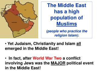 The Middle East has a high population of  Muslims (people who practice the religion Islam).