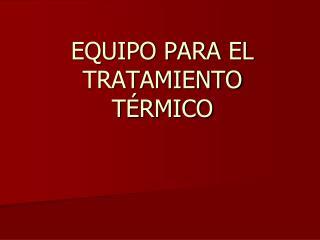 EQUIPO PARA EL  TRATAMIENTO T�RMICO