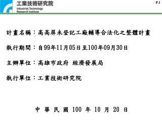計畫名稱:高高屏未登記工廠輔導合法化之整體計畫 執行期間:自 99 年 11 月 05 日至 100 年 09 月 30 日 主辦單位 : 高雄市政府 經濟發展局 執行單位:工業技術研究院