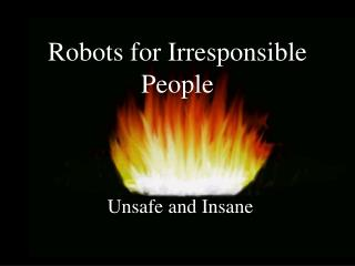 Robots for Irresponsible People