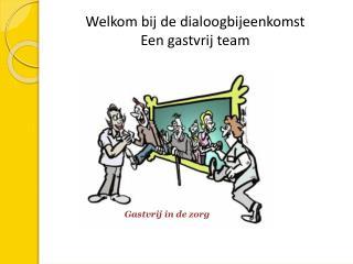 Welkom bij de dialoogbijeenkomst  Een gastvrij team