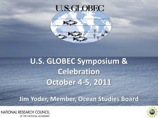 U.S. GLOBEC Symposium & Celebration October 4-5, 2011 Jim Yoder, Member, Ocean Studies Board