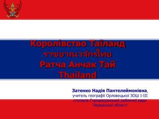 Королівство Таїланд ราชอาณาจักรไทย Ратча Анчак Тай Thailand