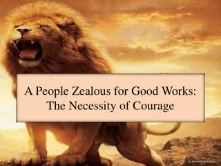 A People Zealous for Good Works:  The  Necessity of  Courage