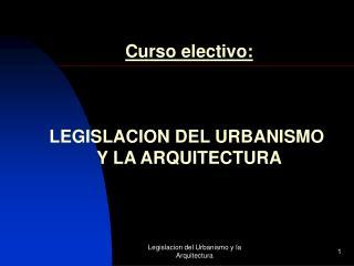 Curso electivo: LEGISLACION DEL URBANISMO  Y LA ARQUITECTURA
