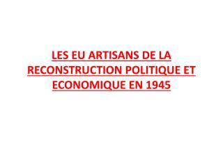 LES EU ARTISANS DE LA RECONSTRUCTION POLITIQUE ET ECONOMIQUE EN 1945