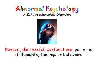 A b n o r m a l P s y c h o l o g y A.K.A. Psychological Disorders