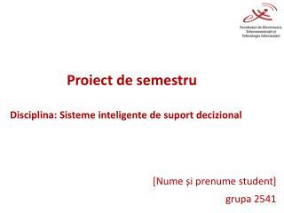 Proiect  de  semestru Disciplina :  Sisteme inteligente  de  suport decizional