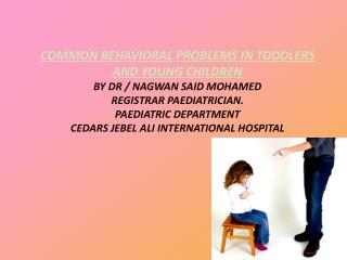 COMMON BEHAVIORAL PROBLEMS IN TODDLERS AND YOUNG CHILDREN BY DR / NAGWAN SAID MOHAMED