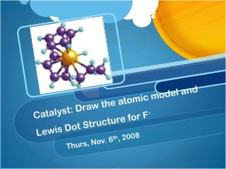 Catalyst: Draw the atomic model and Lewis Dot Structure for F -